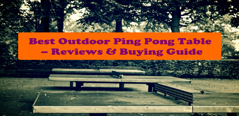 Best Outdoor Ping Pong Table [2020] – Reviews & Buying Guide